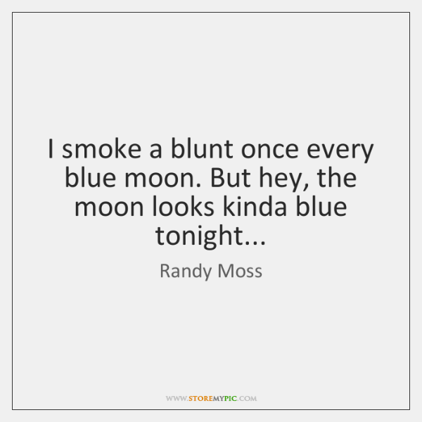 I smoke a blunt once every blue moon. But hey, the moon ...
