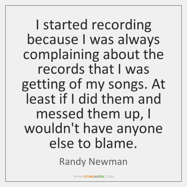 I started recording because I was always complaining about the records that ...
