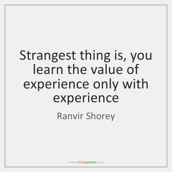 Strangest thing is, you learn the value of experience only with experience