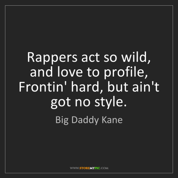 Big Daddy Kane: Rappers act so wild, and love to profile,  Frontin' hard,...
