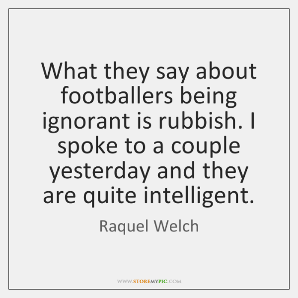What they say about footballers being ignorant is rubbish. I spoke to ...