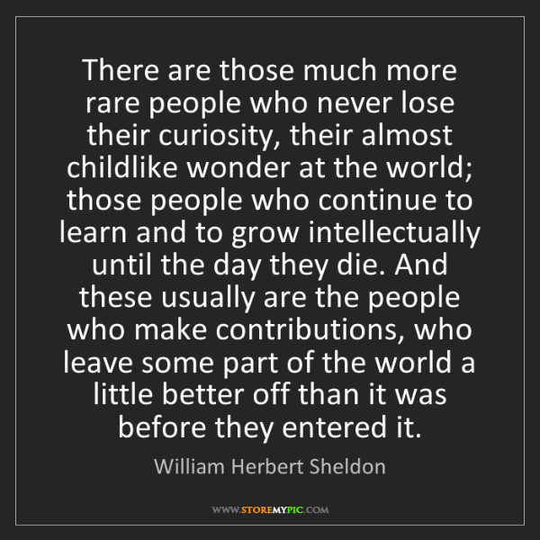 William Herbert Sheldon: There are those much more rare people who never lose...