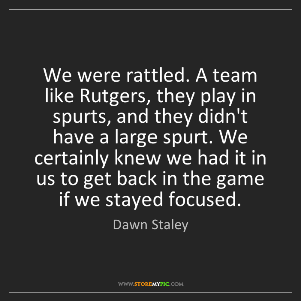 Dawn Staley: We were rattled. A team like Rutgers, they play in spurts,...