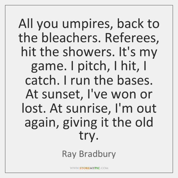 All you umpires, back to the bleachers. Referees, hit the showers. It's ...
