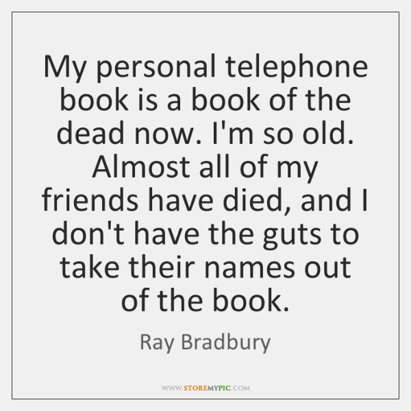 My personal telephone book is a book of the dead now. I'm ...