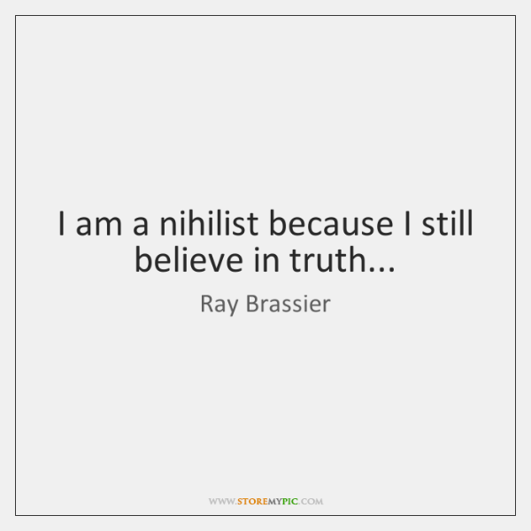 I am a nihilist because I still believe in truth...