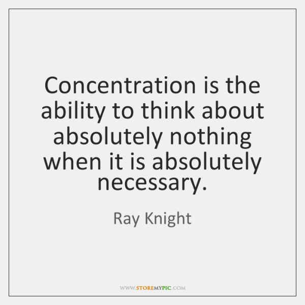 Concentration is the ability to think about absolutely nothing when it is ...