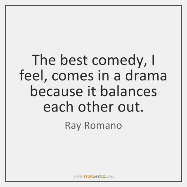 The best comedy, I feel, comes in a drama because it balances ...