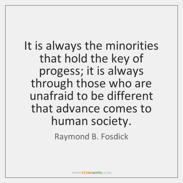 It is always the minorities that hold the key of progess; it ...