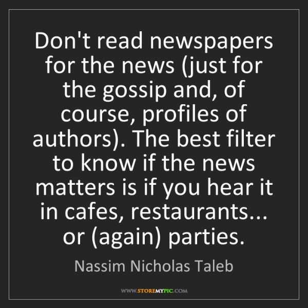 Nassim Nicholas Taleb: Don't read newspapers for the news (just for the gossip...