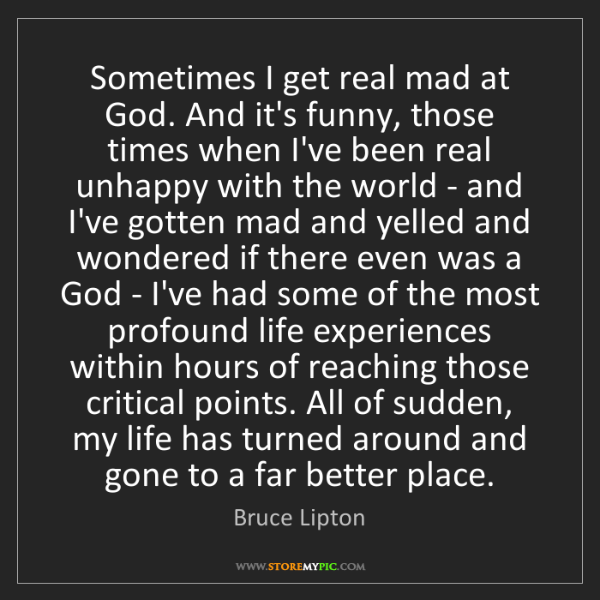 Bruce Lipton: Sometimes I get real mad at God. And it's funny, those...