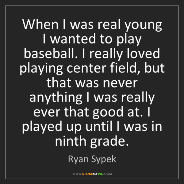 Ryan Sypek: When I was real young I wanted to play baseball. I really...
