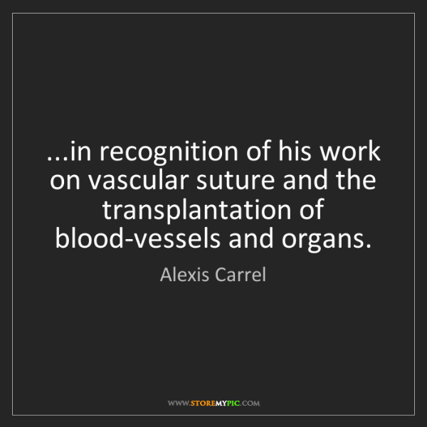Alexis Carrel: ...in recognition of his work on vascular suture and...