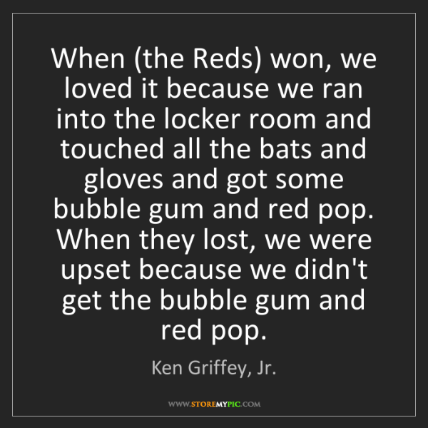 Ken Griffey, Jr.: When (the Reds) won, we loved it because we ran into...