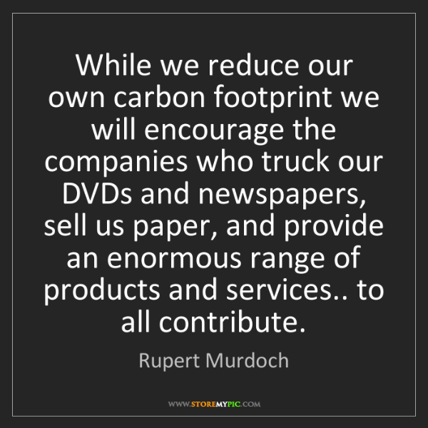 Rupert Murdoch: While we reduce our own carbon footprint we will encourage...