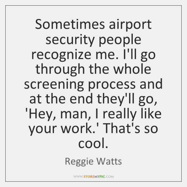 Sometimes airport security people recognize me. I'll go through the whole screening ...