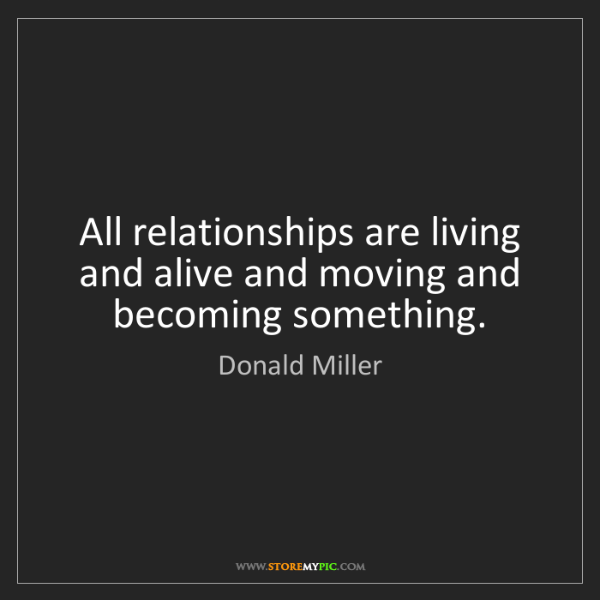 Donald Miller: All relationships are living and alive and moving and...