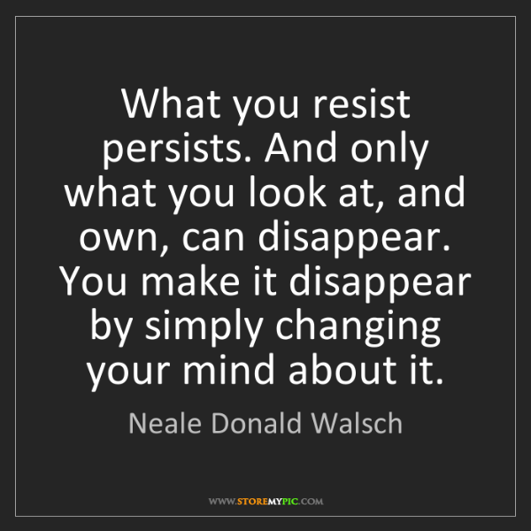 Neale Donald Walsch: What you resist persists. And only what you look at,...