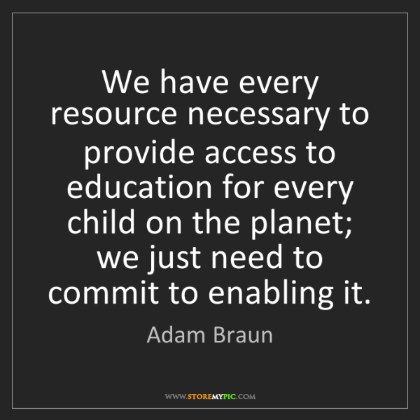 Adam Braun: We have every resource necessary to provide access to...