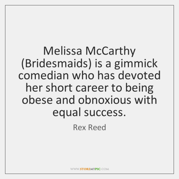 Melissa McCarthy (Bridesmaids) is a gimmick comedian who has devoted her short ...