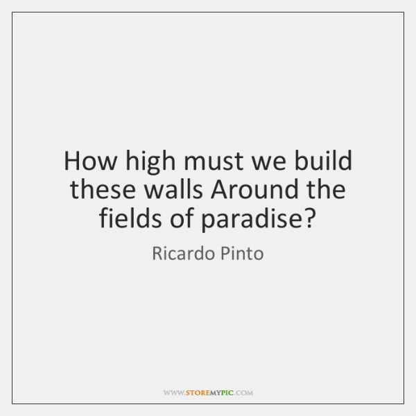 How high must we build these walls Around the fields of paradise?