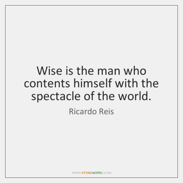 Wise is the man who contents himself with the spectacle of the ...