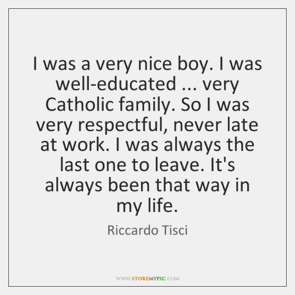 I was a very nice boy. I was well-educated ... very Catholic family. ...