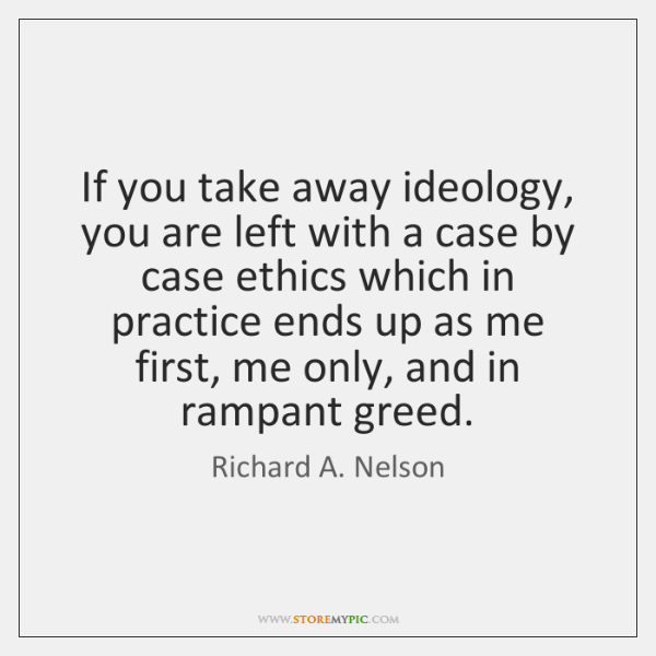 If you take away ideology, you are left with a case by ...
