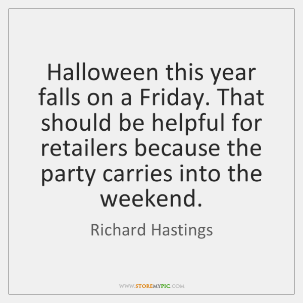Halloween this year falls on a Friday. That should be helpful for ...