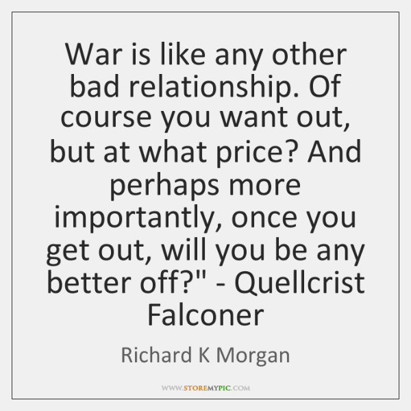 'War is like any other bad relationship. Of course you want out, ...