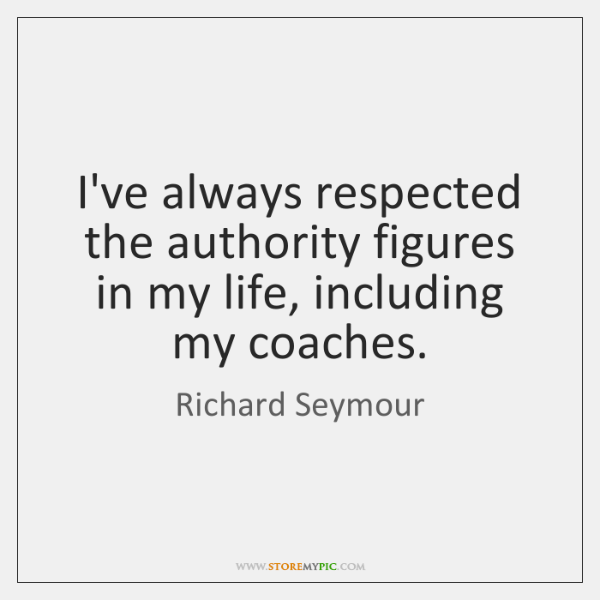 I've always respected the authority figures in my life, including my coaches.