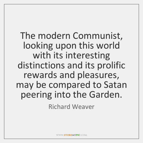 The modern Communist, looking upon this world with its interesting distinctions and ...