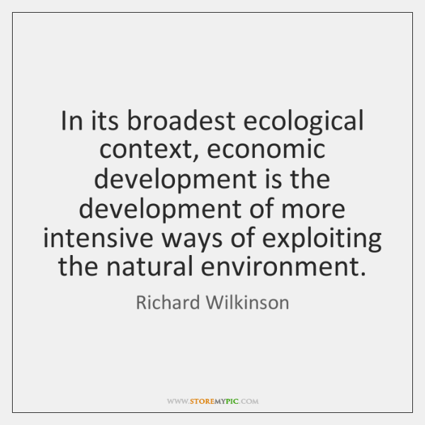 In its broadest ecological context, economic development is the development of more ...