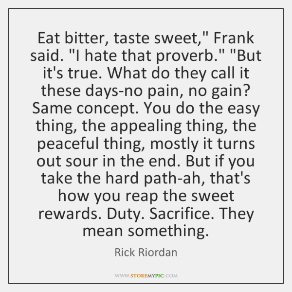 "Eat bitter, taste sweet,"" Frank said. ""I hate that proverb."" ""But it's ..."