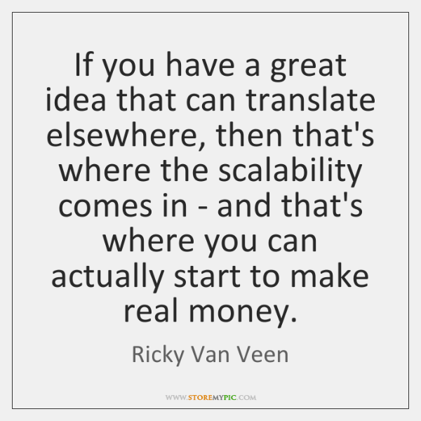 If you have a great idea that can translate elsewhere, then that's ...
