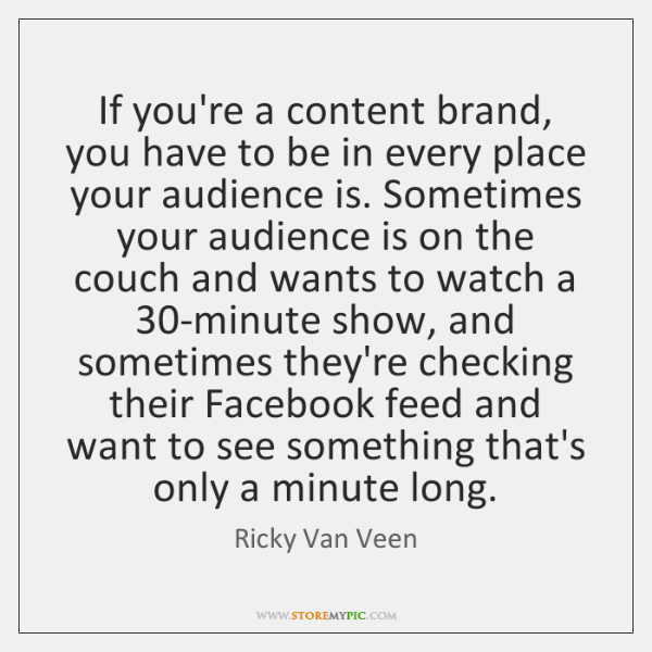If you're a content brand, you have to be in every place ...
