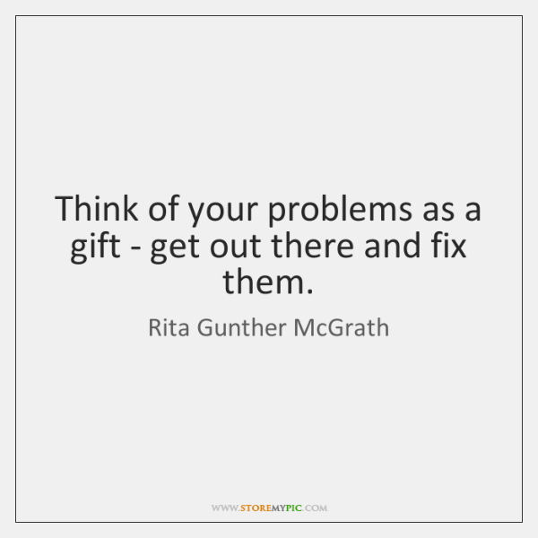 Think of your problems as a gift - get out there and ...