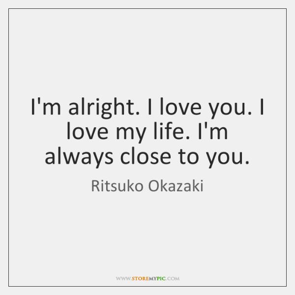 I'm alright. I love you. I love my life. I'm always close ...