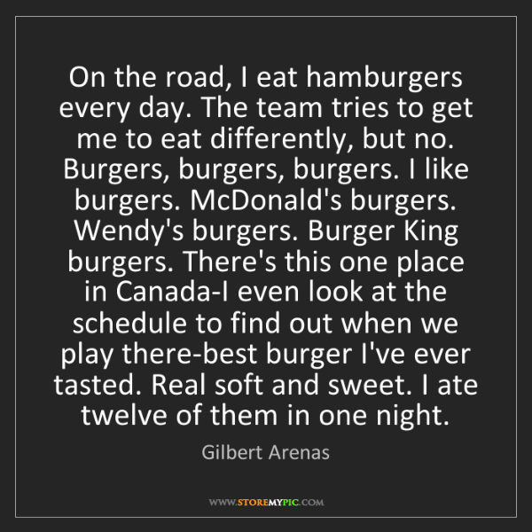 Gilbert Arenas: On the road, I eat hamburgers every day. The team tries...