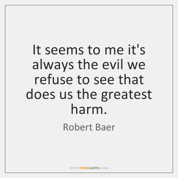 It seems to me it's always the evil we refuse to see ...