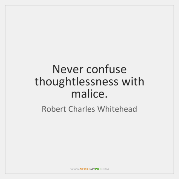 Never confuse thoughtlessness with malice.