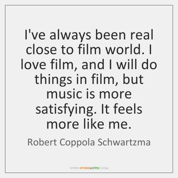 I've always been real close to film world. I love film, and ...