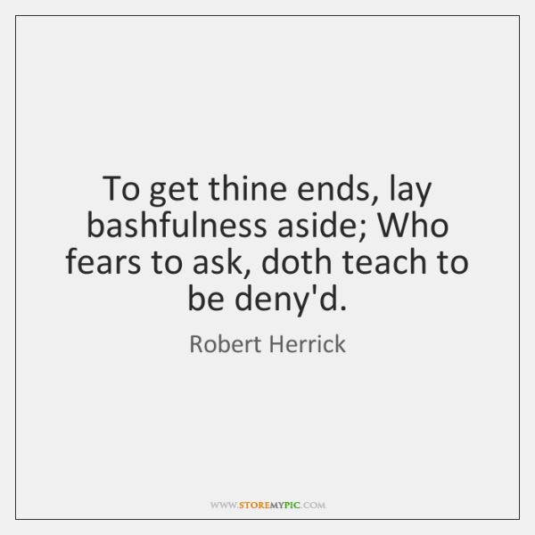 To get thine ends, lay bashfulness aside; Who fears to ask, doth ...