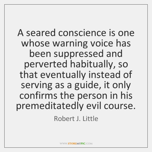 A seared conscience is one whose warning voice has been suppressed and ...
