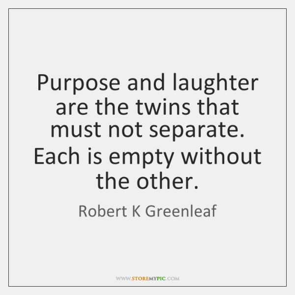 Purpose and laughter are the twins that must not separate. Each is ...