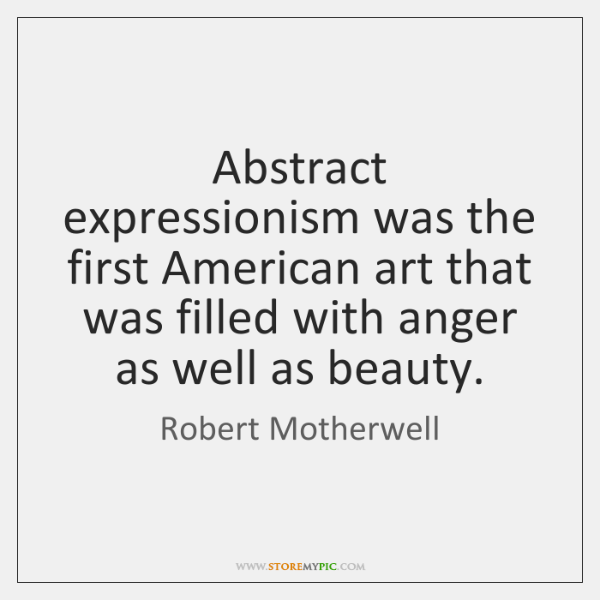 Abstract expressionism was the first American art that was filled with anger ...