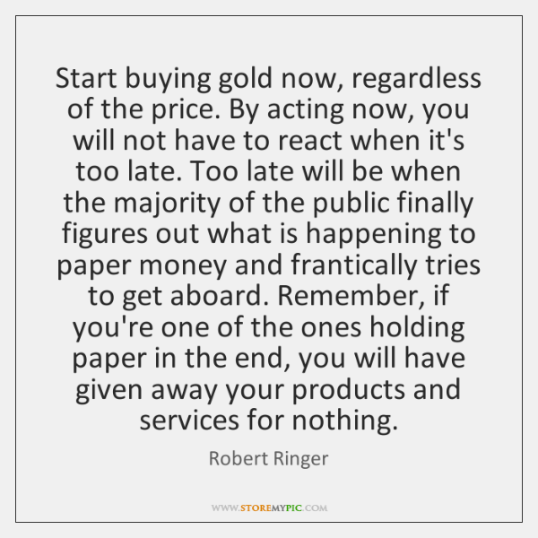Start buying gold now, regardless of the price. By acting now, you ...