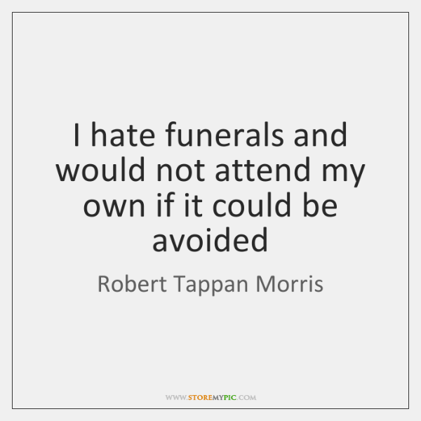 I hate funerals and would not attend my own if it could ...