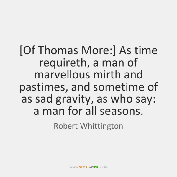 [Of Thomas More:] As time requireth, a man of marvellous mirth and ...