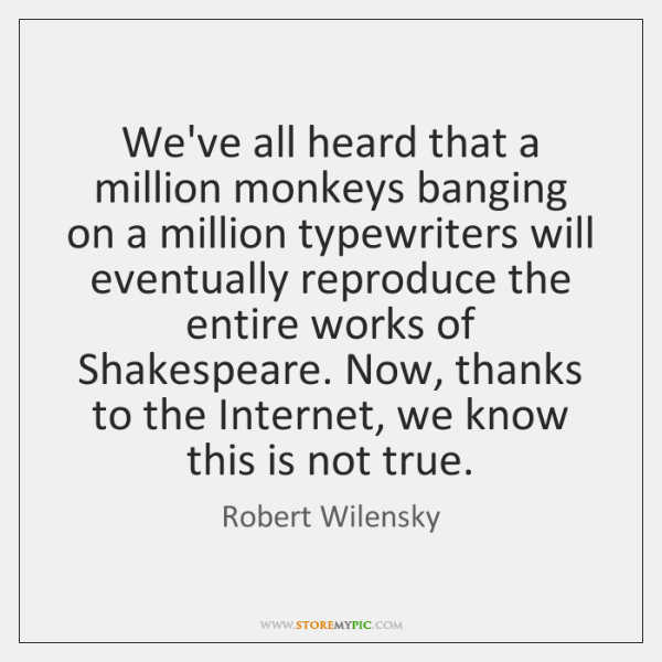 We've all heard that a million monkeys banging on a million typewriters ...